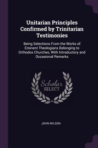 Книга под заказ: «Unitarian Principles Confirmed by Trinitarian Testimonies»