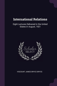 International Relations: Eight Lectures Delivered in the United States in August, 1921, Viscount James Bryce Bryce обложка-превью