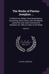 The Works of Flavius Josephus ...: To Which Are Added, Three Dissertations, Concerning Jesus Christ, John the Baptist, James the Just, God's Command to Abraham, Etc. With an Index to the Whole; Volume 2, Flavius Josephus обложка-превью