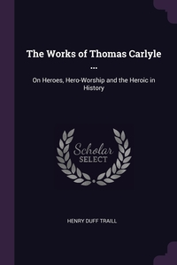 The Works of Thomas Carlyle ...: On Heroes, Hero-Worship and the Heroic in History, Henry Duff Traill обложка-превью