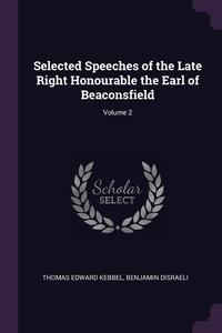 Selected Speeches of the Late Right Honourable the Earl of Beaconsfield; Volume 2, Thomas Edward Kebbel, Benjamin Disraeli обложка-превью