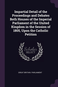 Impartial Detail of the Proceedings and Debates Both Houses of the Imperial Parliament of the United Kingdom in the Session of 1805, Upon the Catholic Petition, Great Britain. Parliament обложка-превью