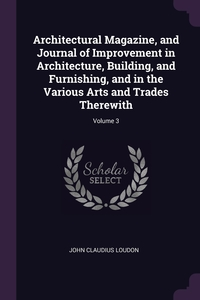 Книга под заказ: «Architectural Magazine, and Journal of Improvement in Architecture, Building, and Furnishing, and in the Various Arts and Trades Therewith; Volume 3»