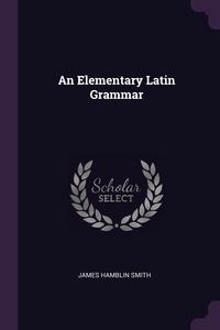 An Elementary Latin Grammar, James Hamblin Smith обложка-превью