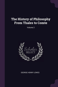 The History of Philosophy From Thales to Comte; Volume 2, George Henry Lewes обложка-превью