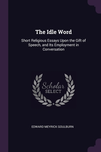 The Idle Word: Short Religious Essays Upon the Gift of Speech, and Its Employment in Conversation, Edward Meyrick Goulburn обложка-превью