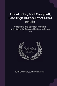 Life of John, Lord Campbell, Lord High Chancellor of Great Britain: Consisting of a Selection From His Autobiography, Diary and Letters, Volumes 1-2, John Campbell, John Hardcastle обложка-превью