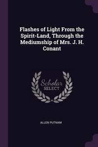 Flashes of Light From the Spirit-Land, Through the Mediumship of Mrs. J. H. Conant, Allen Putnam обложка-превью