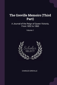The Greville Memoirs (Third Part): A Journal of the Reign of Queen Victoria, From 1852 to 1860; Volume 1, Charles Greville обложка-превью