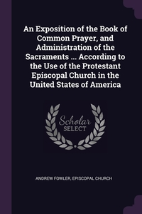 An Exposition of the Book of Common Prayer, and Administration of the Sacraments ... According to the Use of the Protestant Episcopal Church in the United States of America, Andrew Fowler, Episcopal Church обложка-превью