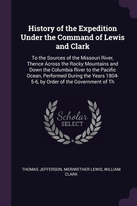 History of the Expedition Under the Command of Lewis and Clark: To the Sources of the Missouri River, Thence Across the Rocky Mountains and Down the Columbia River to the Pacific Ocean, Performed During the Years 1804-5-6, by Order of the Government of Th, Thomas Jefferson, Meriwether Lewis, William Clark обложка-превью