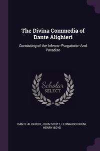 The Divina Commedia of Dante Alighieri: Consisting of the Inferno--Purgatorio--And Paradiso, Dante Alighieri, John Scott, Leonardo Bruni обложка-превью