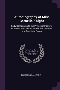 Autobiography of Miss Cornelia Knight: Lady Companion to the Princess Charlotte of Wales, With Extracts From Her Journals and Anecdote Books, Ellis Cornelia Knight обложка-превью