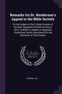 Remarks On Dr. Henderson's Appeal to the Bible Society: On the Subject of the Turkish Version of the New Testament Printed at Paris in 1819. to Which Is Added, an Appendix, Containing Certain Documents On the Character of That Version, Samuel Lee обложка-превью