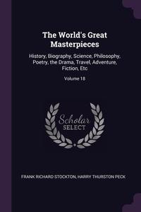 The World's Great Masterpieces: History, Biography, Science, Philosophy, Poetry, the Drama, Travel, Adventure, Fiction, Etc; Volume 18, Frank Richard Stockton, Harry Thurston Peck обложка-превью