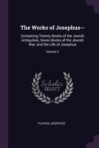 The Works of Josephus--: Containing Twenty Books of the Jewish Antiquities, Seven Books of the Jewish War, and the Life of Josephus; Volume 2, Flavius Josephus обложка-превью