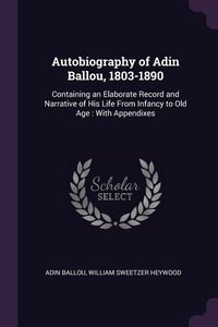 Autobiography of Adin Ballou, 1803-1890: Containing an Elaborate Record and Narrative of His Life From Infancy to Old Age : With Appendixes, Adin Ballou, William Sweetzer Heywood обложка-превью