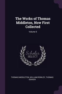 The Works of Thomas Middleton, Now First Collected; Volume 5, Thomas Middleton, William Rowley, Thomas Dekker обложка-превью