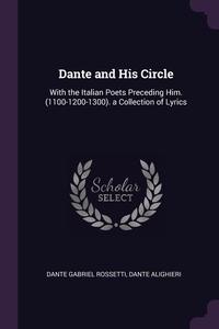Dante and His Circle: With the Italian Poets Preceding Him. (1100-1200-1300). a Collection of Lyrics, Dante Gabriel Rossetti, Dante Alighieri обложка-превью