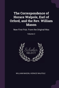 The Correspondence of Horace Walpole, Earl of Orford, and the Rev. William Mason: Now First Pub. From the Original Mss; Volume 2, William Mason, Horace Walpole обложка-превью