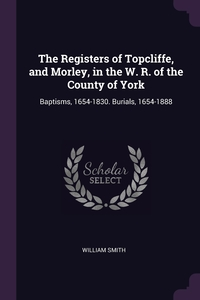 The Registers of Topcliffe, and Morley, in the W. R. of the County of York: Baptisms, 1654-1830. Burials, 1654-1888, William Smith обложка-превью