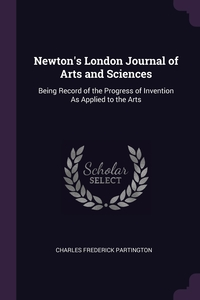 Newton's London Journal of Arts and Sciences: Being Record of the Progress of Invention As Applied to the Arts, Charles Frederick Partington обложка-превью