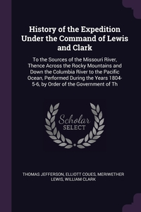 History of the Expedition Under the Command of Lewis and Clark: To the Sources of the Missouri River, Thence Across the Rocky Mountains and Down the Columbia River to the Pacific Ocean, Performed During the Years 1804-5-6, by Order of the Government of Th, Thomas Jefferson, Elliott Coues, Meriwether Lewis обложка-превью