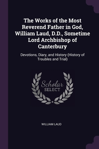 The Works of the Most Reverend Father in God, William Laud, D.D., Sometime Lord Archbishop of Canterbury: Devotions, Diary, and History (History of Troubles and Trial), William Laud обложка-превью