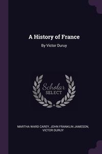A History of France: By Victor Duruy, Martha Ward Carey, John Franklin Jameson, Victor Duruy обложка-превью