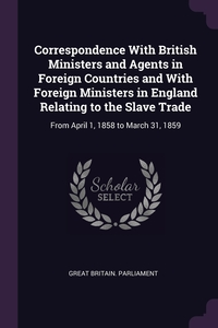 Correspondence With British Ministers and Agents in Foreign Countries and With Foreign Ministers in England Relating to the Slave Trade: From April 1, 1858 to March 31, 1859, Great Britain. Parliament обложка-превью