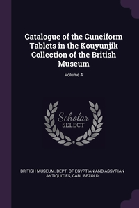 Catalogue of the Cuneiform Tablets in the Kouyunjik Collection of the British Museum; Volume 4, British Museum. Dept. of Egyptian and As, Carl Bezold обложка-превью