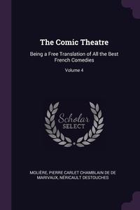 The Comic Theatre: Being a Free Translation of All the Best French Comedies; Volume 4, Molie?re, Pierre Carlet Chamblain De De Marivaux, Nericault Destouches обложка-превью