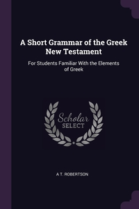 A Short Grammar of the Greek New Testament: For Students Familiar With the Elements of Greek, A T. Robertson обложка-превью