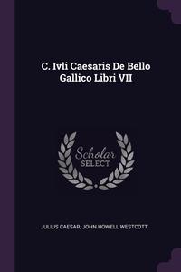 C. Ivli Caesaris De Bello Gallico Libri VII, Julius Caesar, John Howell Westcott обложка-превью