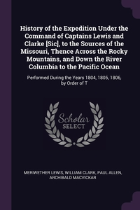 History of the Expedition Under the Command of Captains Lewis and Clarke [Sic], to the Sources of the Missouri, Thence Across the Rocky Mountains, and Down the River Columbia to the Pacific Ocean: Performed During the Years 1804, 1805, 1806, by Order of T, Meriwether Lewis, William Clark, Paul Allen обложка-превью