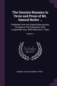 The Genuine Remains in Verse and Prose of Mr. Samuel Butler ...: Published From the Original Manuscripts, Formerly in the Possession of W. Longueville, Esq.; With Notes by R. Thyer; Volume 1, Samuel Butler, Robert Thyer обложка-превью