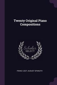 Twenty Original Piano Compositions, Franz Liszt, August Spanuth обложка-превью