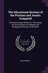 The Educational Systems of the Puritans and Jesuits Compared: A Premium Essay, Written for 'The Society for the Promotion of Collegiate and Theological Education at the West,', Noah Porter обложка-превью