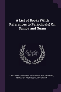 A List of Books (With References to Periodicals) On Samoa and Guam, Library of Congress. Division of Bibliog, Appleton Prentiss Clark Griffin обложка-превью
