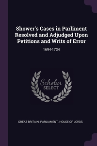 Shower's Cases in Parliment Resolved and Adjudged Upon Petitions and Writs of Error: 1694-1734, Great Britain. Parliament. House of Lord обложка-превью