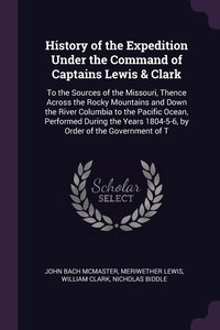 History of the Expedition Under the Command of Captains Lewis & Clark: To the Sources of the Missouri, Thence Across the Rocky Mountains and Down the River Columbia to the Pacific Ocean, Performed During the Years 1804-5-6, by Order of the Government of T, John Bach McMaster, Meriwether Lewis, William Clark обложка-превью