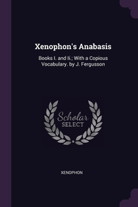 Xenophon's Anabasis: Books I. and Ii.; With a Copious Vocabulary. by J. Fergusson, Xenophon обложка-превью
