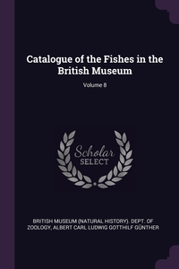Catalogue of the Fishes in the British Museum; Volume 8, British Museum (Natural History). Dept., Albert Carl Ludwig Gotthilf Gunther обложка-превью