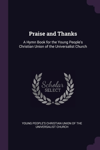Praise and Thanks: A Hymn Book for the Young People's Christian Union of the Universalist Church, Young People's Christian Union of the Un обложка-превью