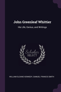 John Greenleaf Whittier: His Life, Genius, and Writings, William Sloane Kennedy, Samuel Francis Smith обложка-превью