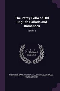 The Percy Folio of Old English Ballads and Romances; Volume 2, Frederick James Furnivall, John Wesley Hales, Thomas Percy обложка-превью