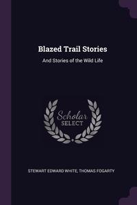 Blazed Trail Stories: And Stories of the Wild Life, Stewart Edward White, Thomas Fogarty обложка-превью