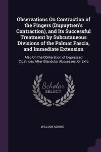 Observations On Contraction of the Fingers (Dupuytren's Contraction), and Its Successful Treatment by Subcutaneous Divisions of the Palmar Fascia, and Immediate Extension: Also On the Obliteration of Depressed Cicatrices After Glandular Abscesses, Or Exfo, William Adams обложка-превью