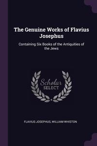 The Genuine Works of Flavius Josephus: Containing Six Books of the Antiquities of the Jews, Flavius Josephus, William Whiston обложка-превью