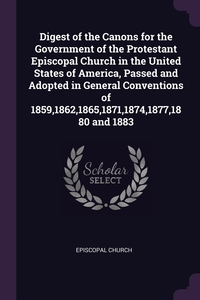 Digest of the Canons for the Government of the Protestant Episcopal Church in the United States of America, Passed and Adopted in General Conventions of 1859,1862,1865,1871,1874,1877,1880 and 1883, Episcopal Church обложка-превью